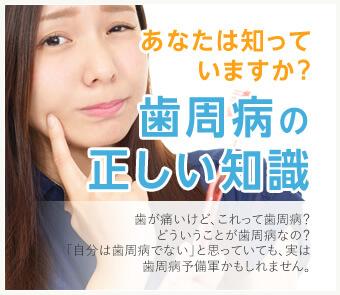 あなたは知っていますか?歯周病の正しい知識。歯が痛いけど、これって歯周病?どういうことが歯周病なの?「自分は歯周病でない」と思っていても、実は歯周病予備軍かもしれません。